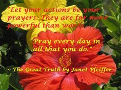 """Let your actions be your prayers. They are far more powerful than words. Pray every day in all that you do."" ~ The Great Truth by Janet Pfeiffer Please share this message - help spread the Word. May God bless you. Order your copy @ http://www.pfeifferpowerseminars.com/pps1-products.html"