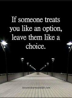 life lessons If someone treats you like an option leave them like a choice.