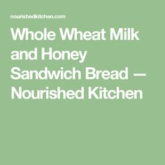 Whole Wheat Milk and Honey Sandwich Bread — Nourished Kitchen