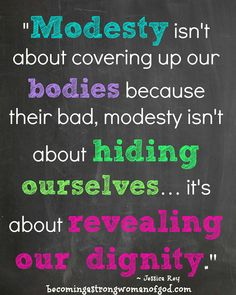 """Modesty isn't about covering up our bodies because they're bad, modesty isn't about hiding ourselves… it's about revealing our dignity."" ~Jessica Rey"