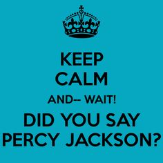 KEEP CALM AND-- WAIT! DID YOU SAY PERCY JACKSON?