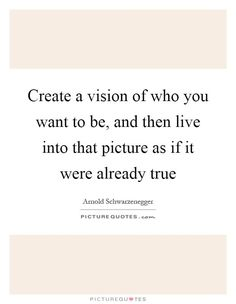 Create a vision of who you want to be, and then live into that picture as if it were already true. Arnold Schwarzenegger quotes on PictureQuotes.com.