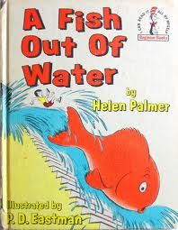 a fish out of water - I loved this book. Wish I still had it.