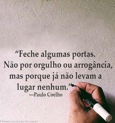 """""""Feche algumas portas. Não por orgulho ou arrogância, mas porque já não levam a lugar nenhum."""" ―Paulo Coelho"""