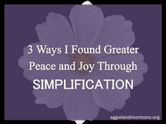 3 Ways I Found Greater Peace and Joy Through Simplification | Aggieland Mormons