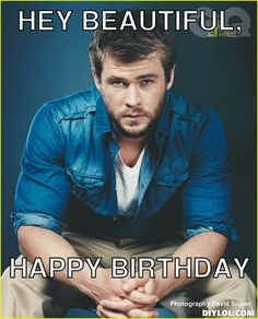 chris-hemsworth-meme-generator-hey-beautiful-happy-birthday-b88c1b.jpg (412×510) A birthday wish for me from my friend Ellie and she does know how to make me smile! :) <3