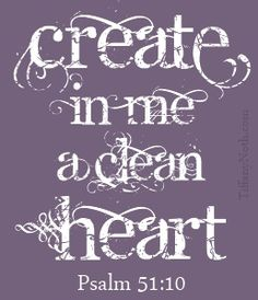 Create in me a clean heart, O God; And renew a right spirit within me.   -Psalm 51-10
