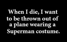 Hah! Yes, please. But, in a superwoman costume.