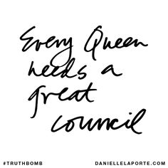 Every Queen needs a great council. Subscribe: DanielleLaPorte.com #Truthbomb #Words #Quotes