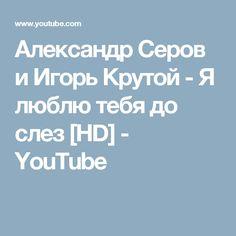 Александр Серов и Игорь Крутой - Я люблю тебя до слез [HD] - YouTube