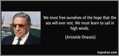 We must free ourselves of the hope that the sea will ever rest. We must learn to sail in high winds. (Aristotle Onassis) #quotes #quote #quotations #AristotleOnassis
