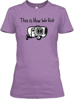 For our next family road trip I'd really like to make a shirt in the spirit of this. Not sure how the family would feel though..lol  -Terra This is How We Roll - RV Camping Shirt