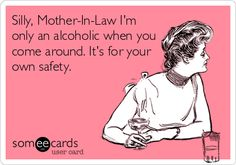 Silly, Mother-In-Law I'm only an alcoholic when you come around. It's for your own safety.