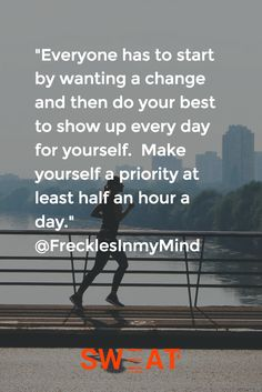 """""""Everyone has to start by wanting a change and then do your best to show up every day for yourself.  Make yourself a priority at least half an hour a day."""" @FrecklesInmyMind"""