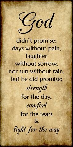 God didn't promise days without pain laughter without sorrow nor sun without rain but he did promise strength for today comfort for the tears and light for the way.