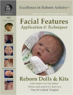 Facial Features Application & Techniques: Reborn Dolls & Kits (Excellence in Reborn Artistry Series, Case Study, No. 7) by Jeannine Holper