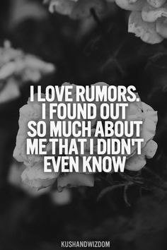 I love rumors. I found out so much about me that I didn't even know