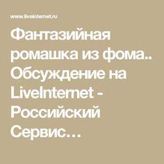 Фантазийная ромашка из фома.. Обсуждение на LiveInternet - Российский Сервис…
