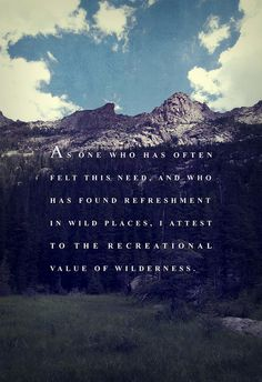 """""""As one who has often felt this need, and who has found refreshment in wild places, I attest to the recreational value of wilderness."""" (George Aiken)"""