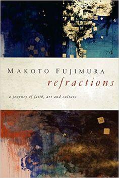 Refractions: A Journey of Faith, Art, and Culture: Makoto Fujimura, Tim Keller: 9781600063015: Amazon.com: Books