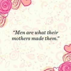 And evidently it can go either way! Good or bad. But either way a man is a bi-product of her nurturing or lack of.