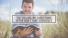 The Calling We Christians Often Don't Take Seriously