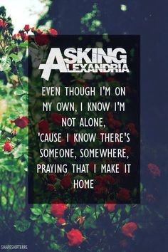 Asking Alexandria< I love them so fucking much they're lyrics are so inspirational in many of the songs haha <3