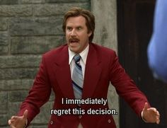 A movie quote I constantly use. anchorman