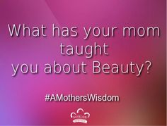 What has your mom taught you about Beauty? #AMothersWisdom