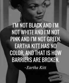 I'm not black and I'm not white and I'm not pink and I'm not green. Eartha Kitt has no color, and that is how barriers are broken - #EarthaKitt