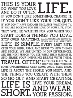 This is my life.  Life is far too short to live something anything other than the extraordinary.  If you are not happy with how it has turned out, then change it!