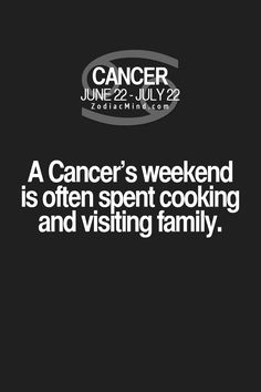Cancer Zodiac Sign weekend is often spent cooking and visiting family.