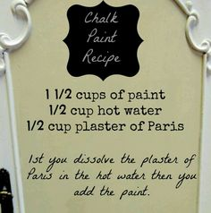 Chalk paint: Personally, I have found a recipe of 1 cups of paint and two tablespoons plaster of Paris to be quite sufficient, wonderful coverage - no water needed, but I think I'll try this recipe next just to see how it turns out. Diy Chalk Paint Recipe, Homemade Chalk Paint, Chalk Paint Projects, Chalk Paint Furniture, Painting Tips, Chalk Painting, Colors Of Chalk Paint, Annie Sloan Chalk Paint, Diy Projects To Try