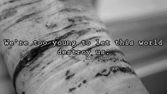 We are too young to let this world destroy us.