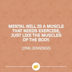 Mental will is a muscle that needs exercise, just like the muscles of the body