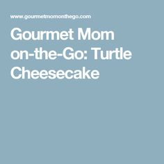 Gourmet Mom on-the-Go: Turtle Cheesecake