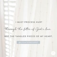 I must process hurt through the filter of God's love, not the tangled pieces of my heart. -Lysa TerKeurst