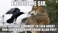 Inquisitive raven.  | EXCUSE ME SIR, DO YOU HAVE A MOMENT TO TALK ABOUT OUR LORD AND SAVIOR EDGAR ALLAN POE? | image tagged in raven,crow,edgar allan poe,memes,funny | made w/ Imgflip meme maker