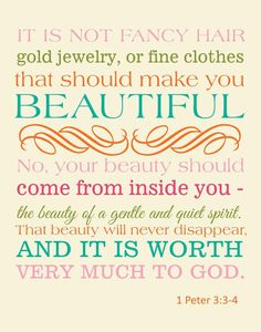 """Don't be concerned about the outward beauty of fancy hairstyles, expensive jewelry, or beautiful clothes. You should clothe yourselves instead with the beauty that comes from within, the unfading beauty of a gentle and quiet spirit, which is so precious to God"" -1 Peter 3:3-4 [NLT]"