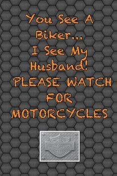 You See A Biker...  I See My Husband!  Please watch for Motorcycles