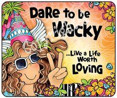 Dare to be Wacky...Live a Life Worth Loving