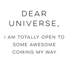 Dear Universe, I am totally open to some awesome coming my way. #quote #quoteoftheday #inspiration