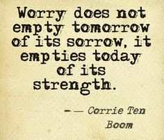 """""""Worry does not empty tomorrow of its sorrow, it empties today of its strength"""" -Corrie Ten Boom"""
