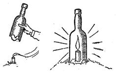 A BOTTLE BEACON  Break off the bottom of the glass bottle, which should be without a cork. Plant the candle in the ground, light it, and quickly pop the bottle over it, pressing the latter down firmly into the earth.  There you have a cheery little beacon, that will shine out and not blow out, no matter how the gale rages.
