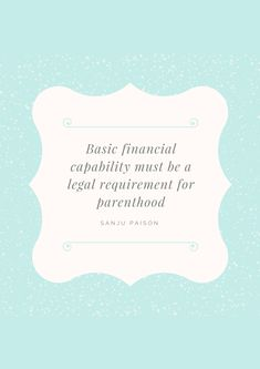 Basic financial capability must be a legal requirement for parenthood. – Sanju Paison