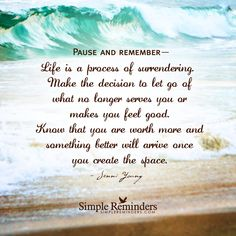 Pause and remember— Life is a process of surrendering. Make the decision to let go of what no longer serves you or makes you feel good. Know that you are worth more and something better will arrive once you create the space. — Jenni Young