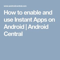 How to enable and use Instant Apps on Android | Android Central