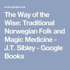 The Way of the Wise: Traditional Norwegian Folk and Magic Medicine - J.T. Sibley - Google Books