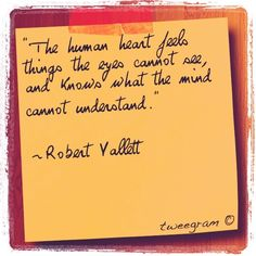 The human heart feels things the eyes cannot see, and knows what the mind cannot understand. - Robert Vallett