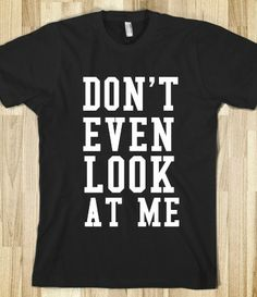 DON'T EVEN LOOK AT ME. haha I need this as a pajama shirt so when I first wake up everyone leaves me alone